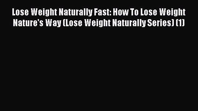 Read Lose Weight Naturally Fast: How To Lose Weight Nature's Way (Lose Weight Naturally Series)