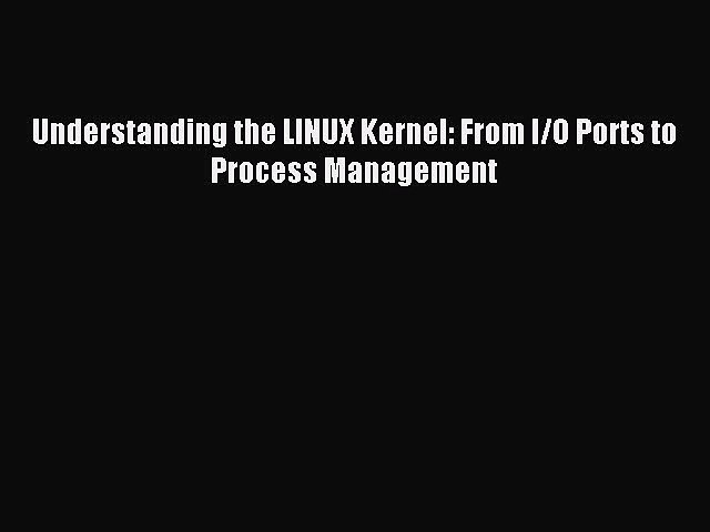 Understanding the Linux Kernel From I//O Ports to Process Management