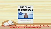 Download  The Final Frontiersman Heimo Korth and His Family Alone in Alaskas Arctic Wilderness  EBook