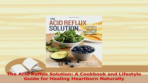 PDF  The Acid Reflux Solution A Cookbook and Lifestyle Guide for Healing Heartburn Naturally Download Online