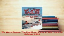 Download  We Were Eagles The Eighth Air Force at War June to October 1944 Free Books