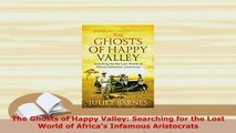 Download  The Ghosts of Happy Valley Searching for the Lost World of Africas Infamous Aristocrats Read Online