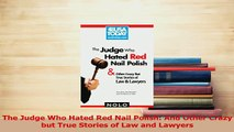 Download  The Judge Who Hated Red Nail Polish And Other Crazy but True Stories of Law and Lawyers PDF Online