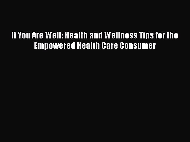 Read If You Are Well: Health and Wellness Tips for the Empowered Health Care Consumer Ebook