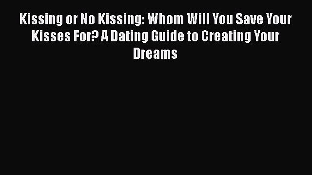 Download Kissing or No Kissing: Whom Will You Save Your Kisses For? A Dating Guide to Creating