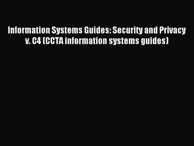 Read Information Systems Guides: Security and Privacy v. C4 (CCTA information systems guides)