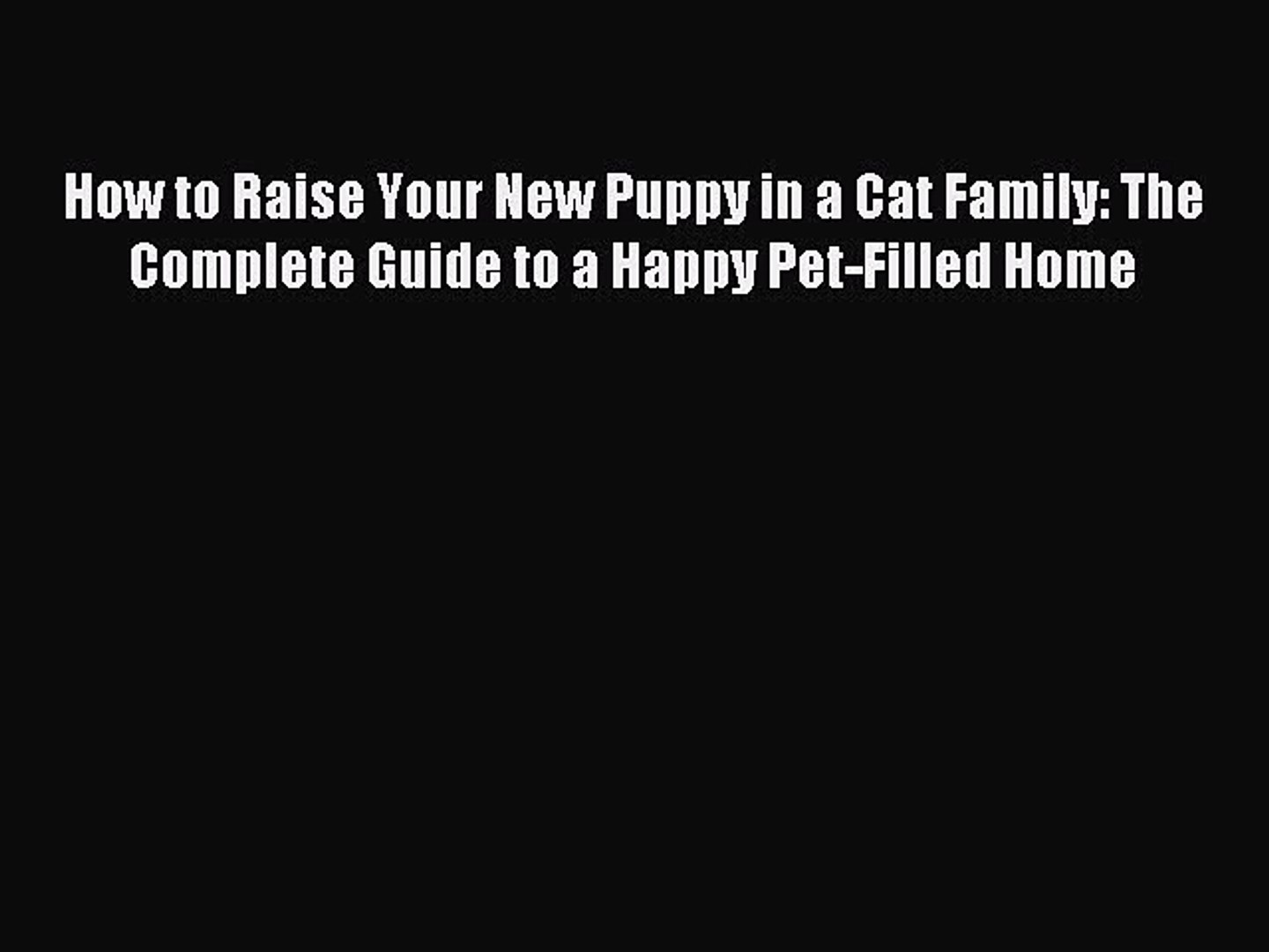 Download How to Raise Your New Puppy in a Cat Family: The Complete Guide to a Happy Pet-Filled
