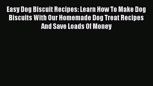 Read Easy Dog Biscuit Recipes: Learn How To Make Dog Biscuits With Our Homemade Dog Treat Recipes