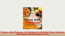PDF  Pizzas with Pizzazz 60 Simple  Delish Pizza Recipes 60 Super Recipes Book 23 PDF Online
