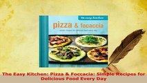 Download  The Easy Kitchen Pizza  Foccacia Simple Recipes for Delicious Food Every Day PDF Full Ebook