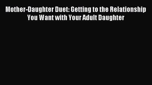 Getting to the Relationship You Want with Your Adult Daughter Mother-Daughter Duet