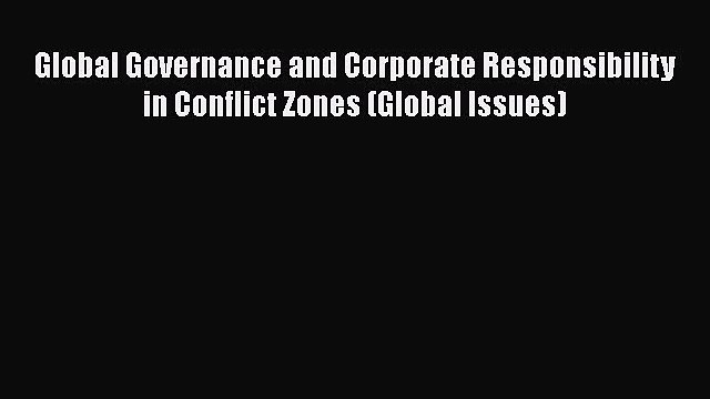 [Read book] Global Governance and Corporate Responsibility in Conflict Zones (Global Issues)
