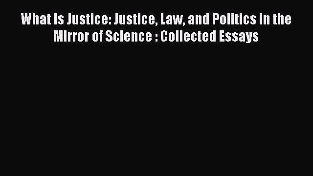 Download What Is Justice: Justice Law and Politics in the Mirror of Science : Collected Essays
