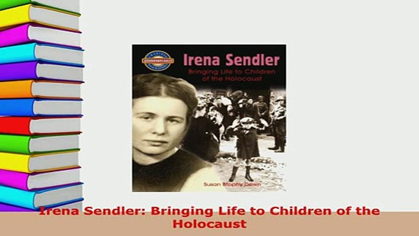 Bringing Life to Children of the Holocaust Irena Sendler