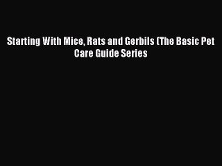 Download Starting With Mice Rats and Gerbils (The Basic Pet Care Guide Series Ebook Online