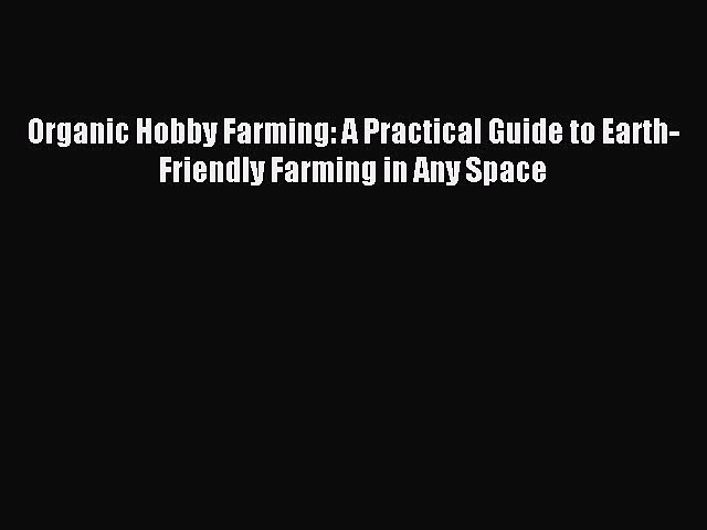 Read Organic Hobby Farming: A Practical Guide to Earth-Friendly Farming in Any Space Ebook