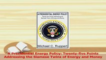 Read  A Presidential Energy Policy Twentyfive Points Addressing the Siamese Twins of Energy Ebook Free