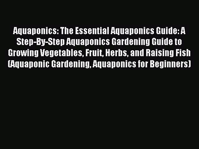 Read Aquaponics: The Essential Aquaponics Guide: A Step-By-Step Aquaponics Gardening Guide