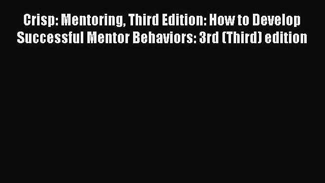 Read Crisp: Mentoring Third Edition: How to Develop Successful Mentor Behaviors: 3rd (Third)