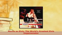 PDF  Morris as Elvis The Worlds Greatest Elvis Impersonator PDF Book Free