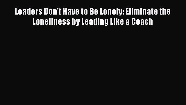 [Read book] Leaders Don't Have to Be Lonely: Eliminate the Loneliness by Leading Like a Coach