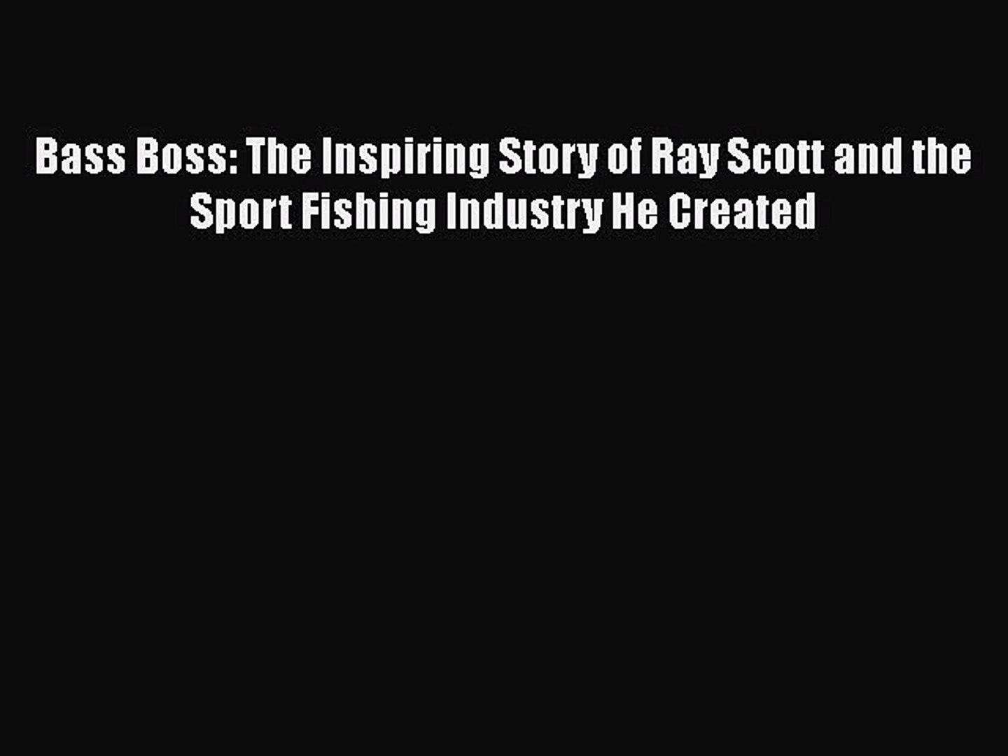 PDF Bass Boss: The Inspiring Story of Ray Scott and the Sport Fishing Industry He Created Free