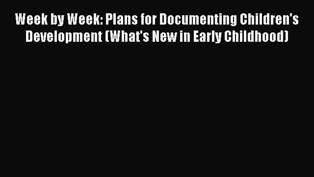 [Read book] Week by Week: Plans for Documenting Children's Development (What's New in Early