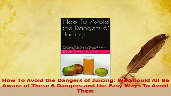 PDF  How To Avoid the Dangers of Juicing We Should All Be Aware of These 6 Dangers and the PDF Full Ebook