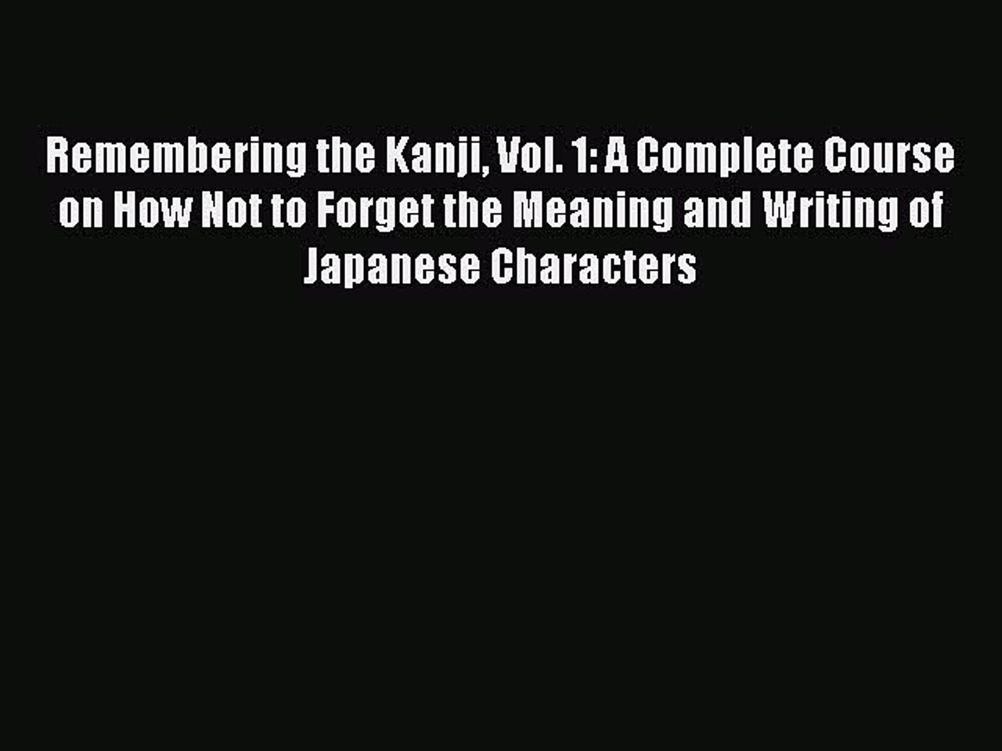 A Complete Course on How Not to Forget the Meaning and Writing of Japanese Characters Remembering the Kanji 1