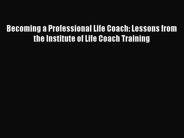 PDF Becoming a Professional Life Coach: Lessons from the Institute of Life Coach Training Free