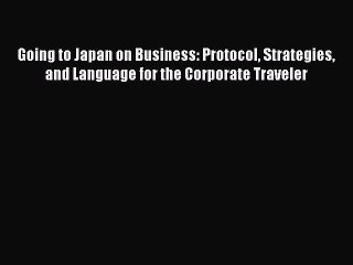 Read Going to Japan on Business: Protocol Strategies and Language for the Corporate Traveler