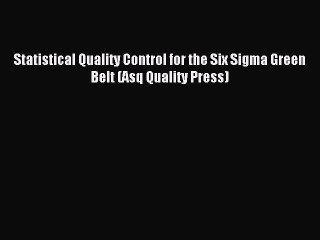 Read Statistical Quality Control for the Six Sigma Green Belt (Asq Quality Press) Ebook Free