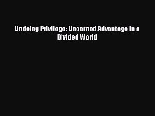 Download Undoing Privilege: Unearned Advantage in a Divided World PDF Online