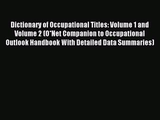 Read Dictionary of Occupational Titles: Volume 1 and Volume 2 (O*Net Companion to Occupational