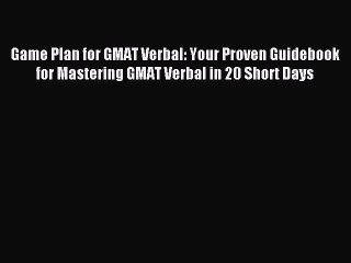 Read Game Plan for GMAT Verbal: Your Proven Guidebook for Mastering GMAT Verbal in 20 Short