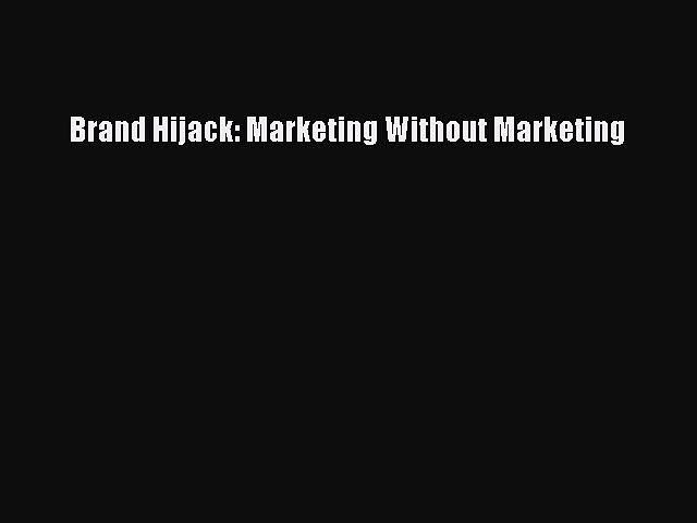 Download Brand Hijack: Marketing Without Marketing Ebook Free