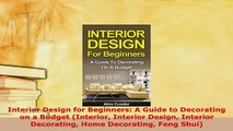 Download  Interior Design for Beginners A Guide to Decorating on a Budget Interior Interior Design  EBook