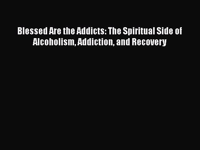 [Read book] Blessed Are the Addicts: The Spiritual Side of Alcoholism Addiction and Recovery