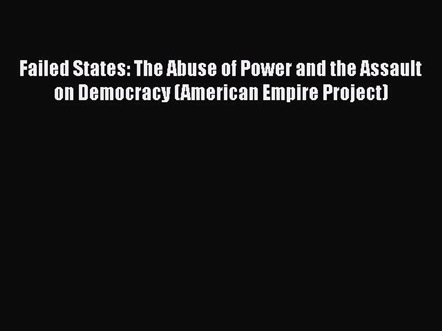 Read Failed States: The Abuse of Power and the Assault on Democracy (American Empire Project)