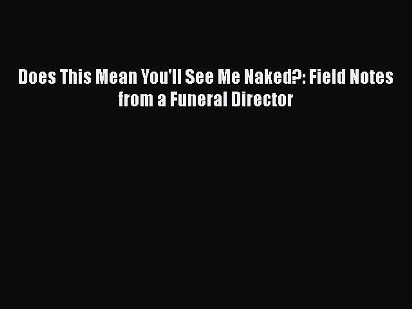 Does This Mean Youll See Me Naked?: Field Notes from a Funeral Director