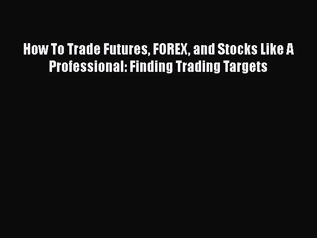 [Read book] How To Trade Futures FOREX and Stocks Like A Professional: Finding Trading Targets