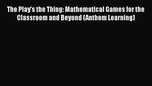 [PDF] The Play's the Thing: Mathematical Games for the Classroom and Beyond (Anthem Learning)