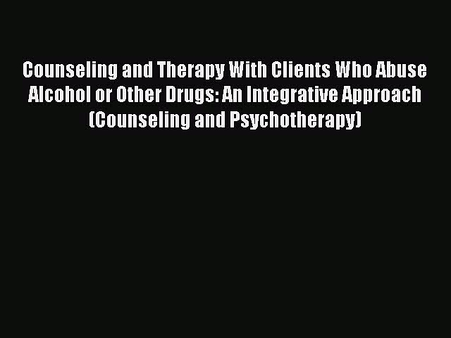 [Read book] Counseling and Therapy With Clients Who Abuse Alcohol or Other Drugs: An Integrative