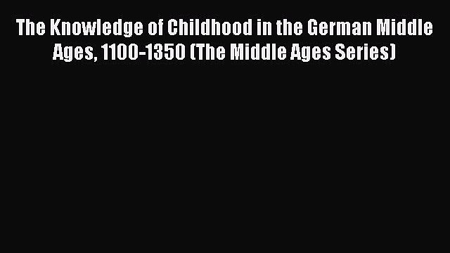 Read The Knowledge of Childhood in the German Middle Ages 1100-1350 (The Middle Ages Series)
