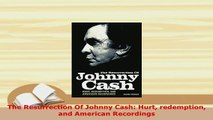 PDF  The Resurrection Of Johnny Cash Hurt redemption and American Recordings PDF Book Free