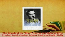 Download  The Sounds of the 50s The Lives and Music of Elvis Presley Frank Sinatra Johnny Cash and Read Online