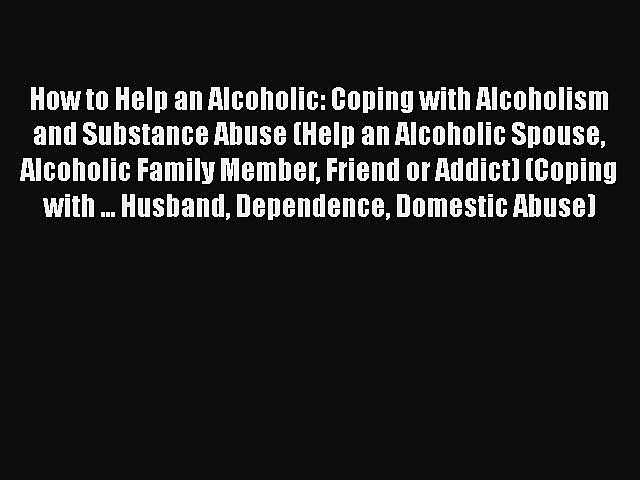 PDF How to Help an Alcoholic: Coping with Alcoholism and Substance Abuse (Help an Alcoholic