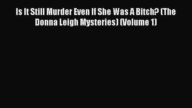 Download Is It Still Murder Even If She Was A Bitch? (The Donna Leigh Mysteries) (Volume 1)