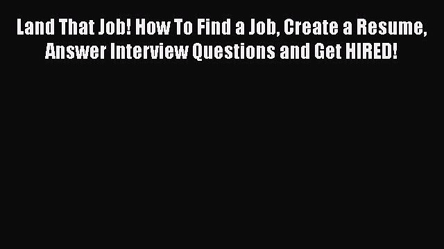 [Read book] Land That Job! How To Find a Job Create a Resume Answer Interview Questions and