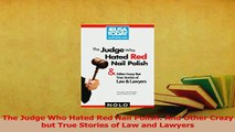 Read  The Judge Who Hated Red Nail Polish And Other Crazy but True Stories of Law and Lawyers Ebook Free